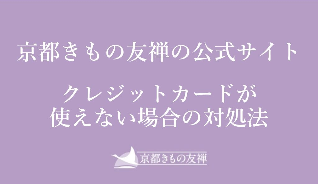 サイト「京都きもの友禅公式サイトでクレジットカード使えない!クレジットカードエラーになった場合の対処方法」のアイキャッチ